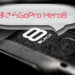 いまさらGoPro HERO8 BLACKを買う