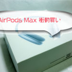 AirPods Maxを衝動的に買って見る。